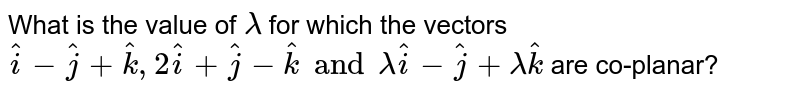 What is the value of `lambda ` for which the vectors `hat(i)-hat(j)+hat(k), 2 hat(i)+hat(j)-hat(k) and lambda hat(i)-hat(j)+lambda hat(k)` are co-planar?
