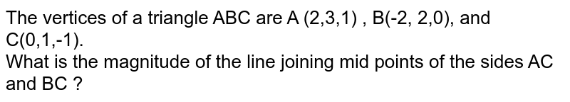 The vertices of a triangle ABC are A (2,3,1) , B(-2, 2,0), and C(0,1,-1). <br> What is the magnitude of the line joining mid points of the sides AC and BC ?