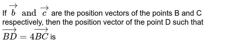 If `vec(b) and vec(c)` are the position vectors of the points B and C respectively, then the position vector of the point D such that `vec(BD) = 4 vec(BC)` is