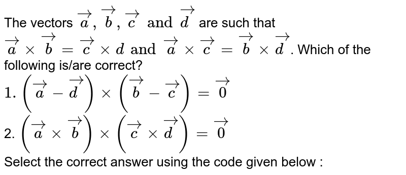 The vectors `vec(a), vec(b), vec(c) and vec(d)` are such that `vec(a)xx vec(b) = vec(c) xx   d and vec(a) xx vec(c)= vec(b) xx vec(d)`. Which of the following is/are correct? <br> `1. (vec(a)-vec(d))xx (vec(b)-vec(c))=vec(0)` <br> 2. `(vec(a)xx vec(b))xx (vec(c)xx vec(d))=vec(0)` <br>  Select the correct answer using the code given below :