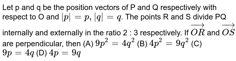 Let `vec(p) and vec(q)` be the position vectors of the points P and Q respectively with respect to origin O. The points R and S divide PQ internally  and  externally respectively in the ratio 2:3 . If `vec(OR) and vec(OS)` are perpendicular, then which one of the following is correct?