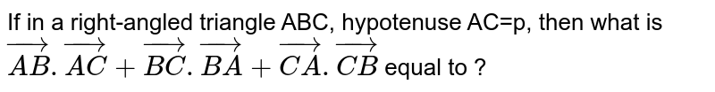 If in a right-angled triangle ABC, hypotenuse AC=p, then what is `vec(AB).vec(AC)+vec(BC).vec(BA)+vec(CA).vec(CB)` equal to ?