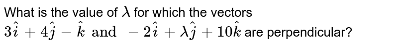 What is the value of `lambda ` for which the vectors `3hat(i)+4hat(j)-hat(k) and -2hat(i)+lambda hat(j)+10hat(k)` are perpendicular?