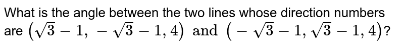 What is the angle between the two lines whose direction numbers are `(sqrt3-1,-sqrt3-1,4)and(-sqrt3-1,sqrt3-1,4)`?