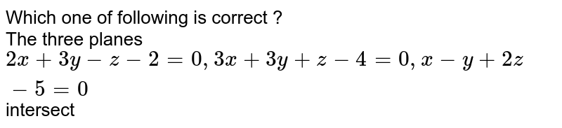 Which one of following is correct ? <br> The three planes `2x+3y-z-2=0, 3x+3y+z-4=0,x-y+2z-5=0` intersect