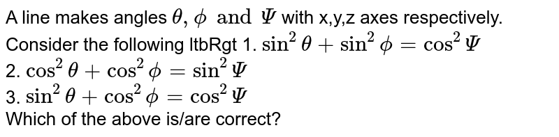 A line makes angles `theta,phiand Psi` with x,y,z axes respectively. Consider the following  ltbRgt 1.  `sin^2theta+sin^2phi=cos^2Psi` <br> 2. `cos^2theta+cos^2phi=sin^2Psi` <br> 3. `sin^2theta+cos^2phi=cos^2Psi` <br> Which of the above is/are correct?