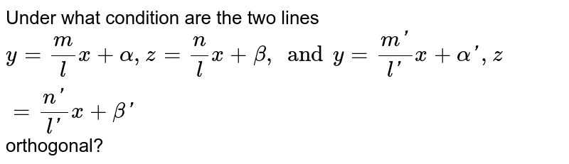 Under what condition are the two lines  <br> `y=m/lx+alpha,z=n/lx+beta, and y=(m')/(l')x+alpha',z=(n')/(l')x+beta'`orthogonal?