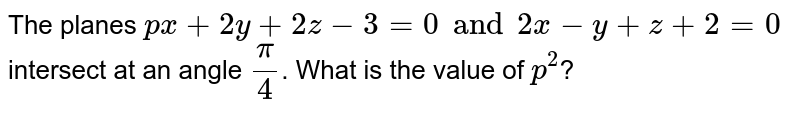 The planes `px+2y+2z-3=0 and 2x-y+z+2=0` intersect at an angle `pi/4`. What is the value of `p^2`?