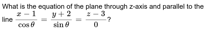 What is the equation of the plane through z-axis and parallel to the line `(x-1)/costheta=(y+2)/sintheta=(z-3)/0`?