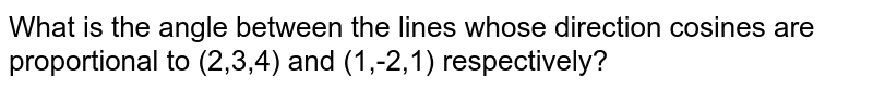 What is the angle between the lines whose direction cosines are proportional to (2,3,4) and (1,-2,1) respectively?