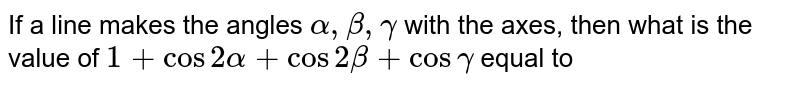 If a line makes the angles `alpha,beta,gamma` with the axes, then what is the value of `1+cos2alpha+cos2beta+cosgamma` equal to