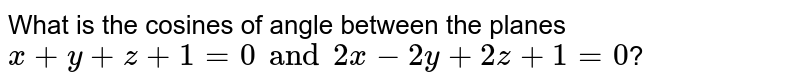 What is the cosines of angle between the planes `x+y+z+1=0 and 2x-2y+2z+1=0`?