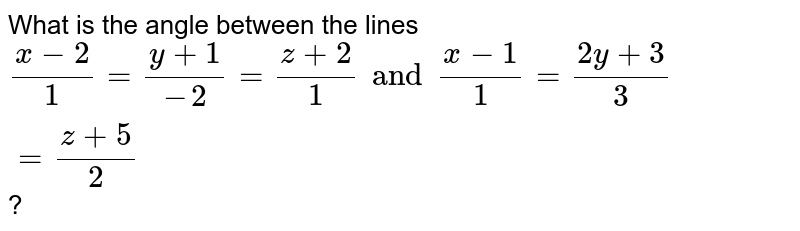 What is the angle between the lines `(x-2)/1=(y+1)/(-2)=(z+2)/1 and (x-1)/1=(2y+3)/3=(z+5)/2`?