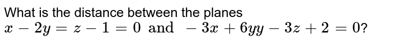 What is the distance between the planes `x-2y=z-1=0 and -3x+6yy-3z+2=0`?
