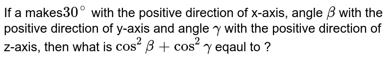 If a makes`30^@` with the positive direction of x-axis, angle `beta` with the positive direction of y-axis and angle `gamma` with the positive direction of z-axis, then what is `cos^2beta+cos^2gamma` eqaul to ?