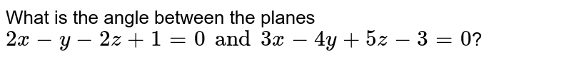 What is the angle between the planes `2x-y-2z+1=0 and 3x-4y+5z-3=0`?