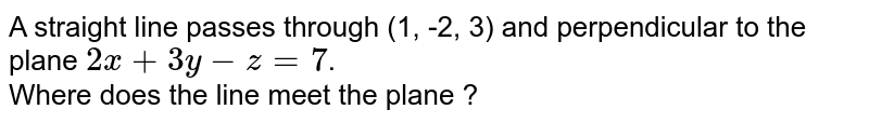 A straight line passes through (1, -2, 3) and perpendicular to the plane `2x+3y-z=7`. <br> Where does the line meet the plane ?