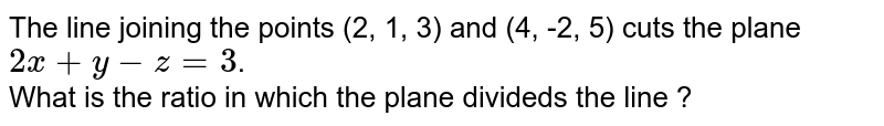 The line joining the points (2, 1, 3) and (4, -2, 5) cuts the plane `2x+y-z=3`. <br> What is the ratio in which the plane divideds the line ?