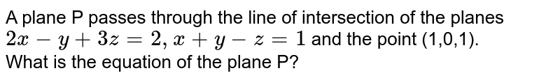 A plane P passes through the line of intersection of the planes `2x-y+3z=2,x+y-z=1`  and the point (1,0,1). <br> What is the equation of the plane P?