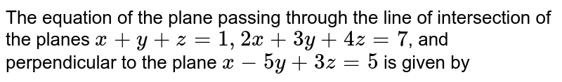 The equation of the plane passing through the line of intersection of the planes `x+y+z=1,2x+3y+4z=7`, and perpendicular to the plane `x-5y+3z=5` is given by