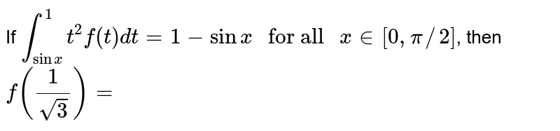 """If `overset(1)underset(sinx)int t^(2)f(t)dt=1-sinx """" for all """" x in [0,pi//2]`, then `f((1)/(sqrt(3)))=`"""