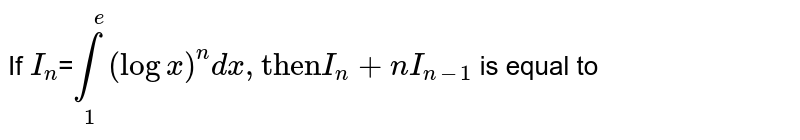 """If =`underset(1)overset(e)int (logx)^(n) dx, """"then""""I_(n)+nI_(n-1)` is equal to"""