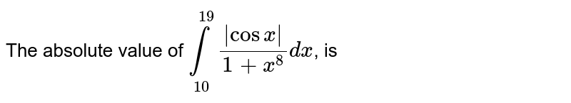 The absolute value of  `underset(10)overset(19)int (cosx)/(1+x^(8))dx`, is