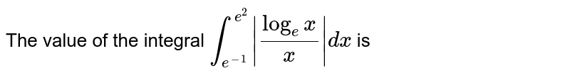 The value of the integral `underset(e^(-1))overset(e^(2))int |(log_(e)x)/(x)|dx` is