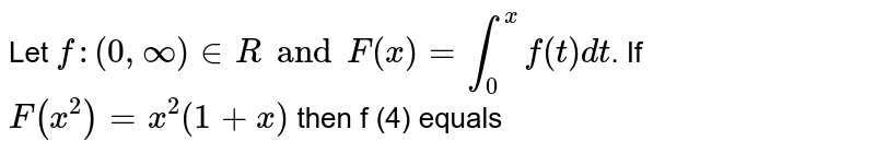 Let `f:(0, oo) in R and F(x) =underset(0)overset(x) int f(t) dt`. If `F(x^(2))=x^(2)(1+x)` then f (4) equals