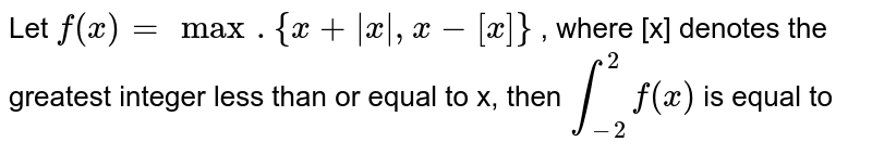 Let `f(x)=max. {x+|x|,x-[x]}` , where [x] denotes the greatest integer less than or equal to x, then `underset(-2)overset(2)int f(x)` is equal to