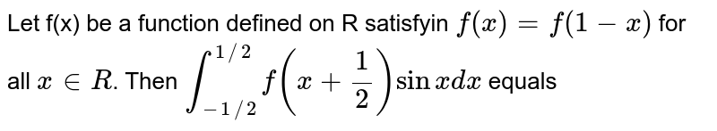 Let f(x) be a function defined on R satisfyin  `f(x) =f(1-x)` for all ` x in R`. Then `underset(-1//2)overset(1//2)int f(x+(1)/(2))sin x dx` equals