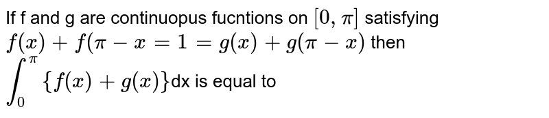 If f  and g are continuopus fucntions on `[ 0, pi]` satisfying `f(x) +f(pi-x =1=g (x)+g(pi-x)` then `overset(pi)underset(0)int {f(x)+g(x)}`dx is equal to