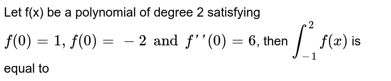 Let f(x) be a polynomial of degree 2 satisfying `f(0)=1, f(0) =-2 and f''(0)6`, then `underset(-1)overset(2)int f(x)` is equal to