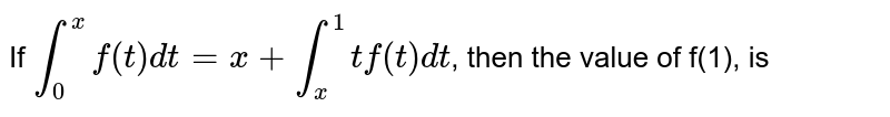 If `underset(0)overset(x)intf(t)dt=x+underset(x)overset(1)int t f(t) dt`, then the value of f(1), is