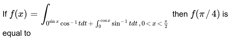If `f(x)= underset(0)overset(sin x) int cos^(-1)t dt +underset(0)overset(cos x) int  sin^(-1)t  dt, 0 lt x lt (pi)/(2)` then ` f(pi//4)` is equal to