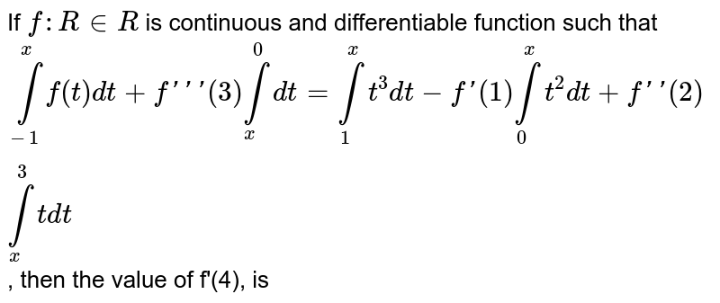 If `f:R in R` is continuous and differentiable function such that <br> `overset(x)underset(-1)int f(t)dt+f'''(3)overset(0)underset(x)int dt=overset(x)underset(1)int t^(3)dt-f'(1)overset(x)underset(0)int t^(2)dt+f'(2)overset(3)underset(x)int r dt`, then the value of f'(4), is
