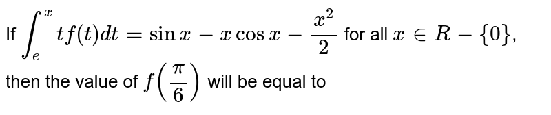 If `overset(x)underset(e )int t f(t)dt=sin x-x cos x-(x^(2))/(2)` for all `x in R-{0}`, then the value of `f((pi)/(6))` will be equal to