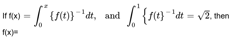 """If f(x)`=overset(x)underset(0)int {f(t)}^(-1)dt, """" and """" overset(1)underset(0)int {f(t}^(-1)dt=sqrt(2)`, then f(x)="""