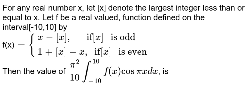 """For any real number x, let [x] denote the largest integer less than or equal to x. Let f be a real valued, function defined on the interval[-10,10] by <br> f(x)`={:{(x-[x]"""",""""""""     if""""[x]"""" is odd """"),(1+[x]-x"""","""""""" if""""[x]"""" is even""""):}` <br> Then the value of `(pi^(2))/(10)overset(10)underset(-10)int f(x) cos pi x dx`, is"""