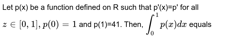 Let p(x) be a function defined on R such that p'(x)=p' for all `z in[0,1],p(0)=1` and p(1)=41. Then, `overset(1)underset(0)int p(x)dx` equals