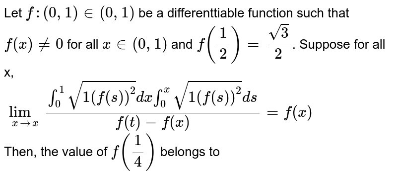 Let `f:(0,1) in (0,1)` be a differenttiable function such that `f(x)ne 0` for all `x in (0,1)` and `f((1)/(2))=(sqrt(3))/(2)`. Suppose for all x, <br> `underset(x to x)lim(overset(1)underset(0)int sqrt(1(f(s))^(2))dxoverset(x)underset(0)int sqrt(1(f(s))^(2))ds)/(f(t)-f(x))=f(x)` <br> Then, the value of `f((1)/(4))` belongs to