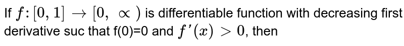 If `f:[0,1] to [0,prop)` is differentiable function with decreasing  first derivative suc that f(0)=0 and `f'(x) gt 0`, then