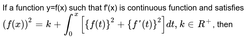 If a function y=f(x) such that f'(x) is continuous function and satisfies <br> `(f(x))^(2)=k+underset(0)overset(x)int [{f(t)}^(2)+{f'(t)}^(2)]dt,k in R^(+) `, then