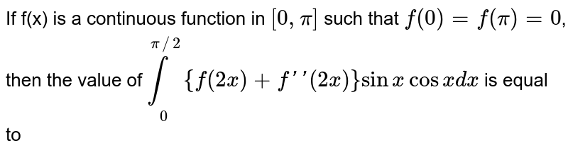 If f(x) is a continuous function in `[0,pi]` such that  f(0)=f(x)=0, then the value of <br> `underset(0)overset(pi//2)int {f(2x)-f''(2x)}sin x cos x dx` is   equal  to
