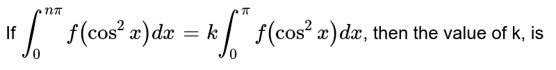 If `overset(npi) underset(0)int f(cos^(2)x)dx=k overset(pi)underset(0)int f(cos^(2)x)dx`, then the value of k, is