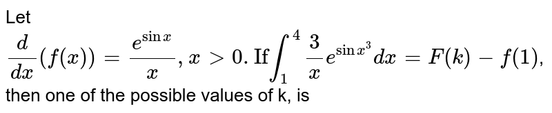 """Let `(d)/(dx)(f(x))=(e^(sinx))/(x),x gt 0. """"If"""" overset(4)underset(1)int (3)/(x)e^(sinx^(3))dx=F(k)-f(1)`, then one of the possible values of k, is"""