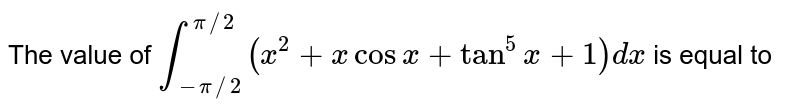 The value of `overset(pi//2)underset(-pi//2)int (x^(2)+x cosx+tan^(5)x+1)dx` is equal to
