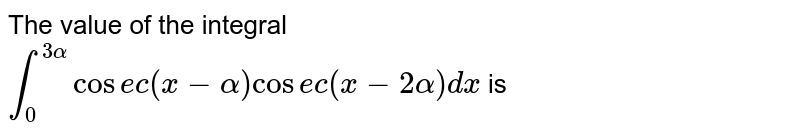 The value of the integral <br> `overset(3alpha)underset(0)int cosec (x-alpha)cosec(x-2alpha)dx` is