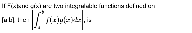 If F(x)and g(x) are two integralable functions defined on <br> [a,b], then ` overset(b)underset(a)int f(x) g(x) dx `, is