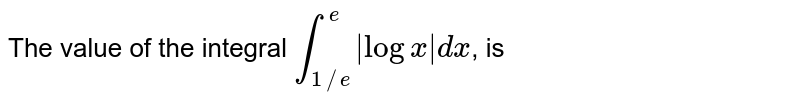The value of the integral `overset(e )underset(1//e)int |logx|dx`, is